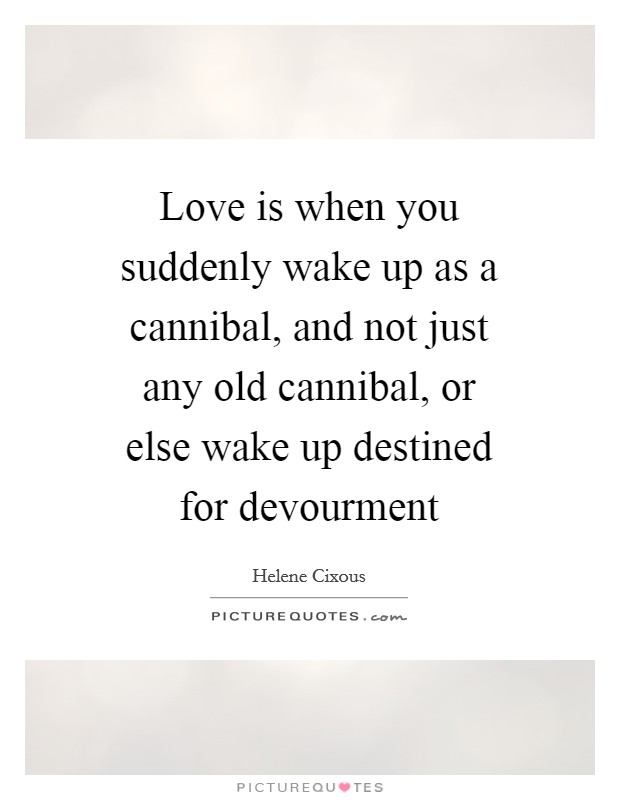Love is when you suddenly wake up as a cannibal, and not just any old cannibal, or else wake up destined for devourment Picture Quote #1