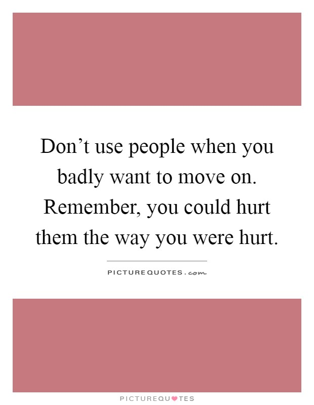 Don't use people when you badly want to move on. Remember, you could hurt them the way you were hurt Picture Quote #1