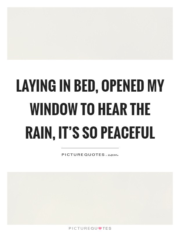 Laying in bed, opened my window to hear the rain, it's so peaceful Picture Quote #1