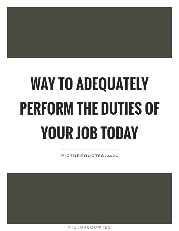 Way to adequately perform the duties of your job today Picture Quote #1