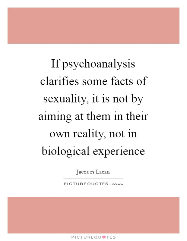 If psychoanalysis clarifies some facts of sexuality, it is not by aiming at them in their own reality, not in biological experience Picture Quote #1