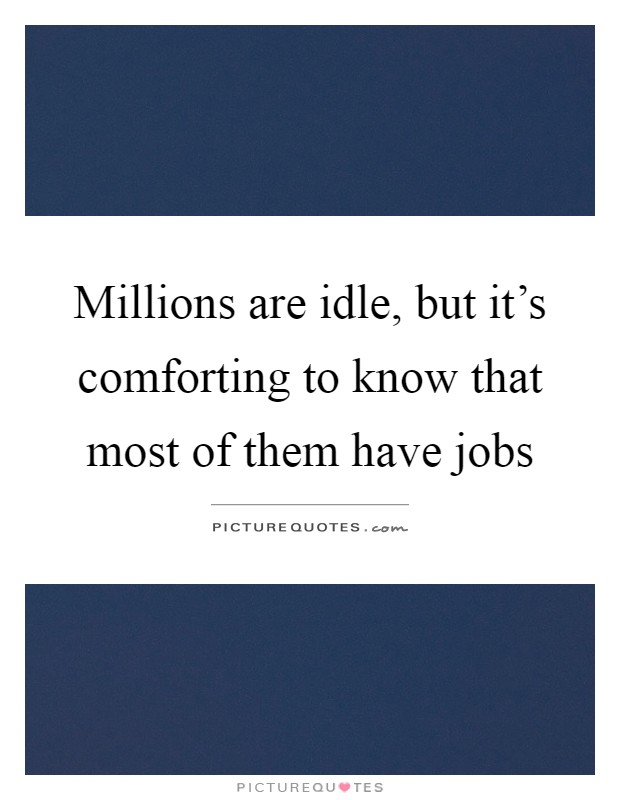 Millions are idle, but it's comforting to know that most of them have jobs Picture Quote #1