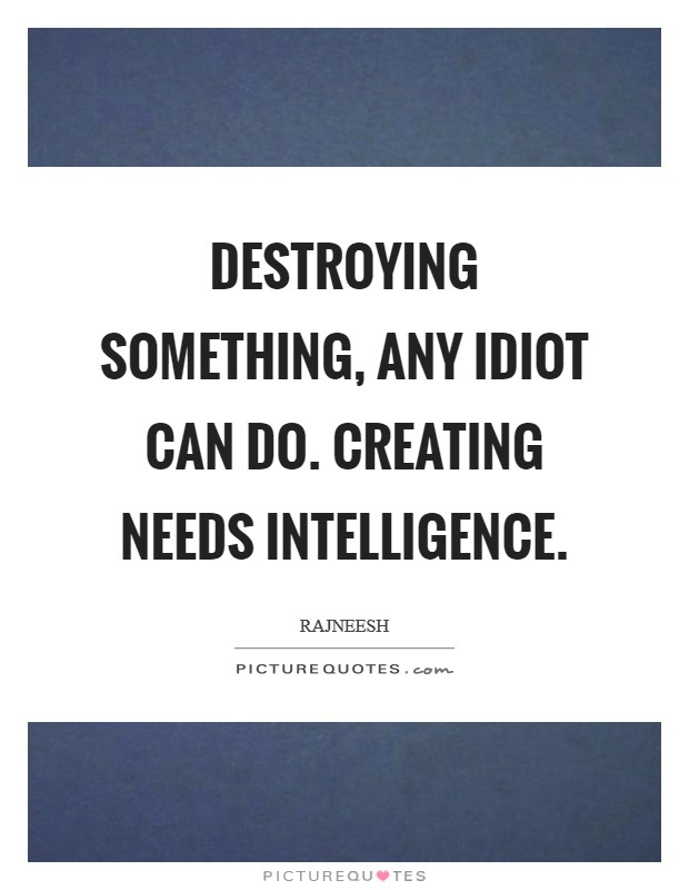 Destroying something, any idiot can do. Creating needs intelligence Picture Quote #1