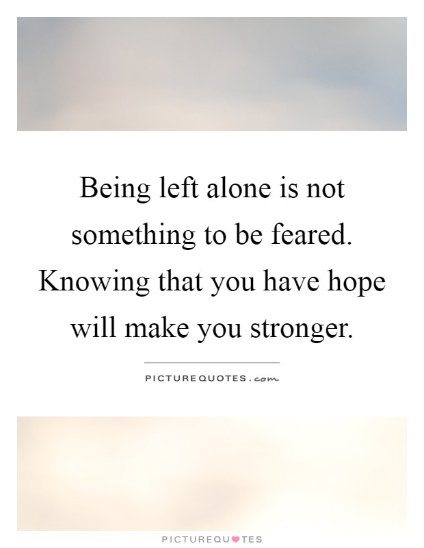 Being left alone is not something to be feared. Knowing that you have hope will make you stronger Picture Quote #1