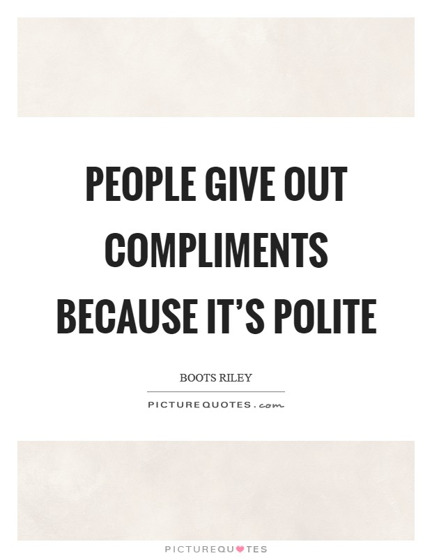 People give out compliments because it's polite Picture Quote #1