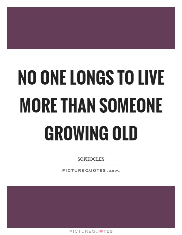 No one longs to live more than someone growing old Picture Quote #1
