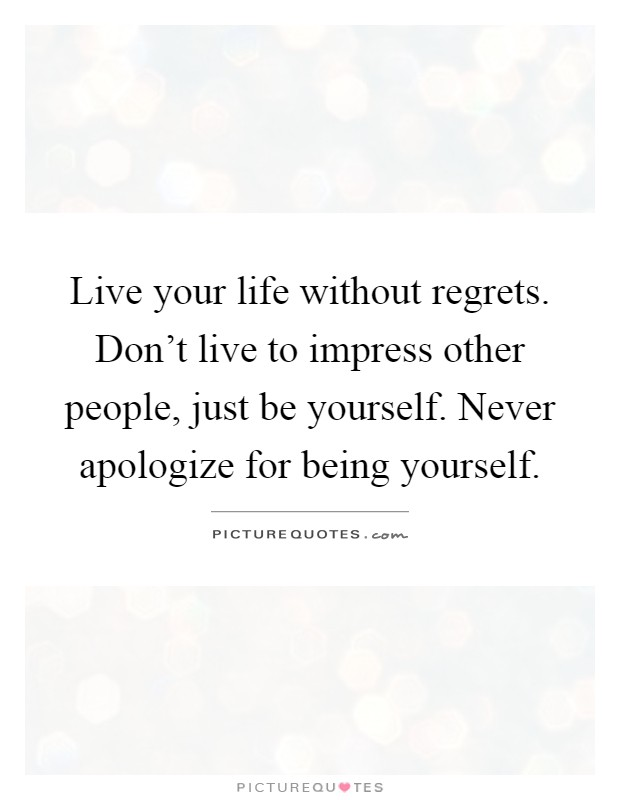 Live your life without regrets. Don't live to impress other people, just be yourself. Never apologize for being yourself Picture Quote #1