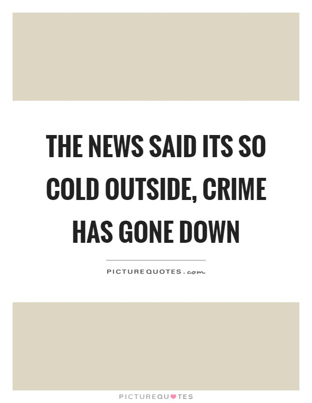 The news said its so cold outside, crime has gone down Picture Quote #1