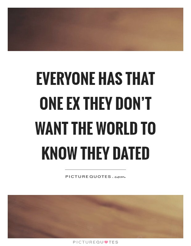 Everyone has that one ex they don't want the world to know they dated Picture Quote #1