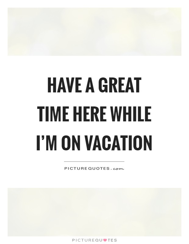 Have A Great Time Here While Im On Vacation Picture Quote 1