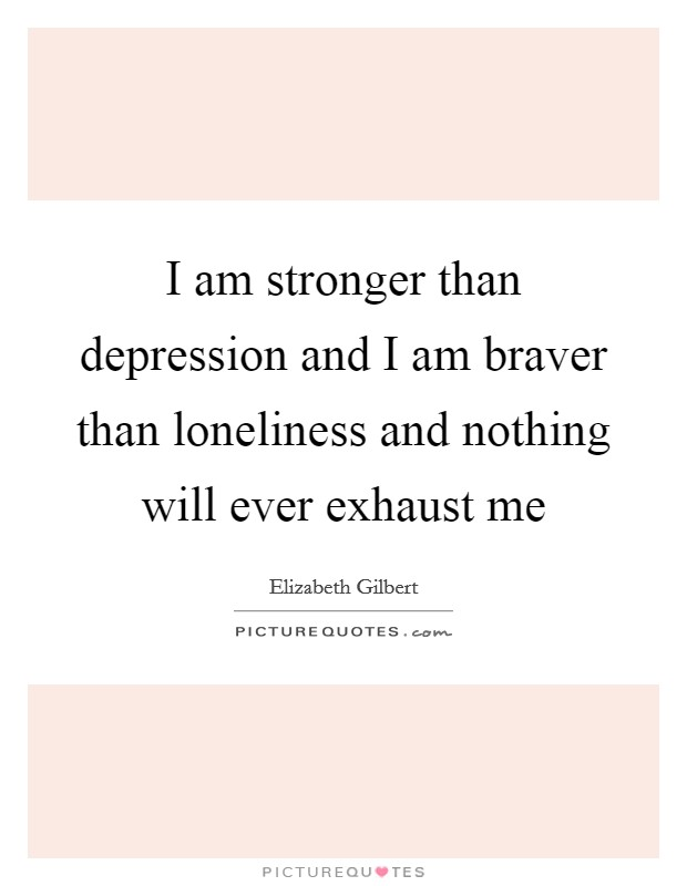 I am stronger than depression and I am braver than loneliness and nothing will ever exhaust me Picture Quote #1