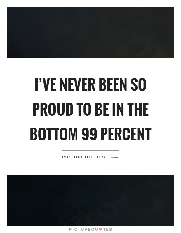 I've never been so proud to be in the bottom 99 percent Picture Quote #1