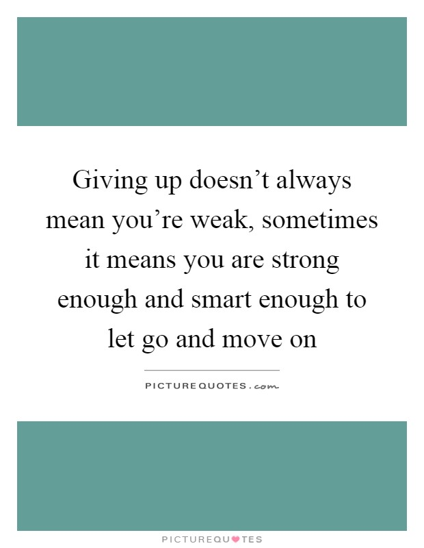 Giving up doesn't always mean you're weak, sometimes it means you are strong enough and smart enough to let go and move on Picture Quote #1