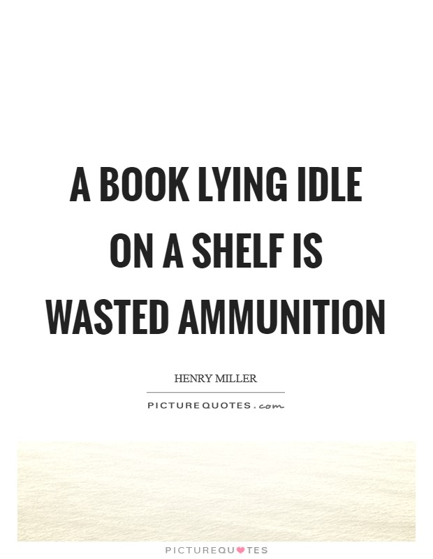 A book lying idle on a shelf is wasted ammunition Picture Quote #1