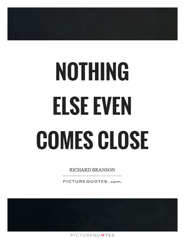 Nothing else even comes close Picture Quote #1