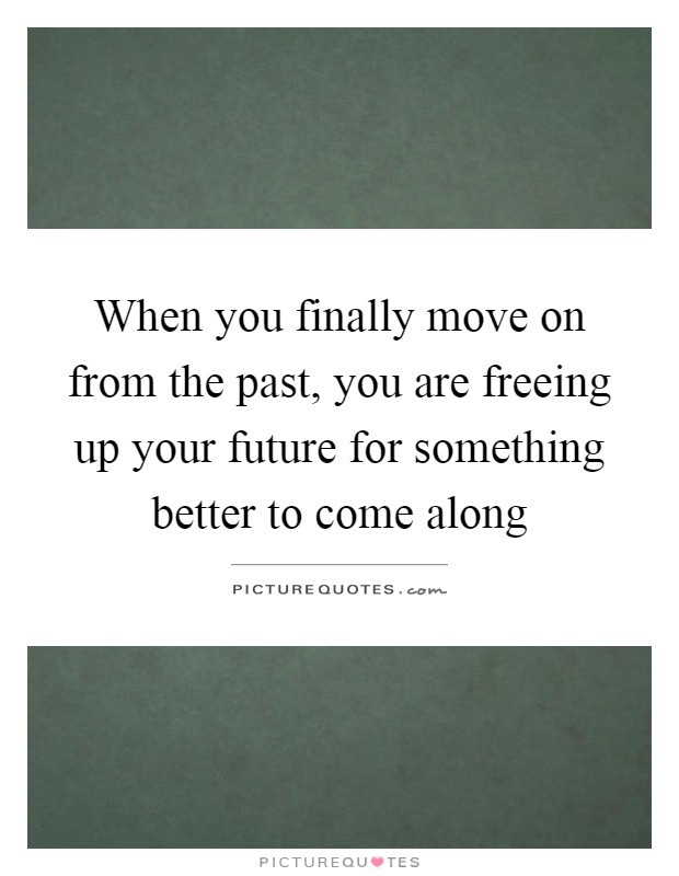 When you finally move on from the past, you are freeing up your future for something better to come along Picture Quote #1
