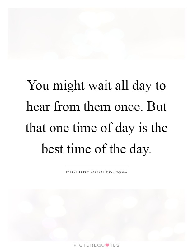 You might wait all day to hear from them once. But that one time of day is the best time of the day Picture Quote #1