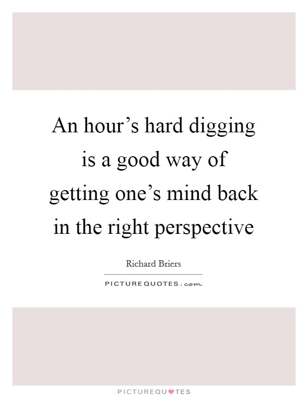 An hour's hard digging is a good way of getting one's mind back in the right perspective Picture Quote #1