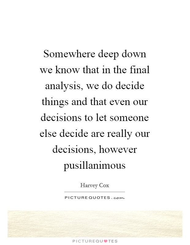 Somewhere deep down we know that in the final analysis, we do decide things and that even our decisions to let someone else decide are really our decisions, however pusillanimous Picture Quote #1