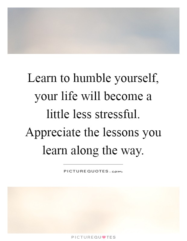 Learn to humble yourself, your life will become a little less stressful. Appreciate the lessons you learn along the way Picture Quote #1