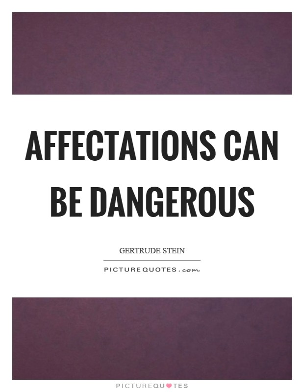 Affectations can be dangerous Picture Quote #1