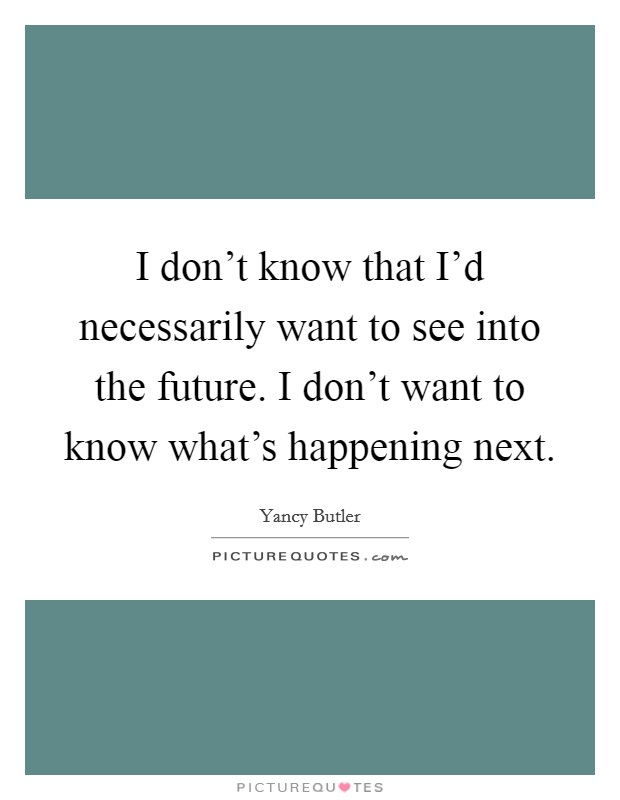 I don't know that I'd necessarily want to see into the future. I don't want to know what's happening next Picture Quote #1
