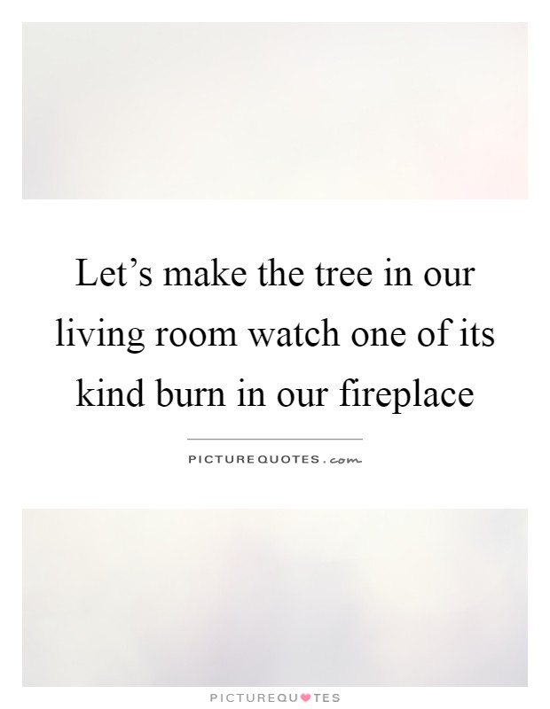 Let's make the tree in our living room watch one of its kind burn in our fireplace Picture Quote #1