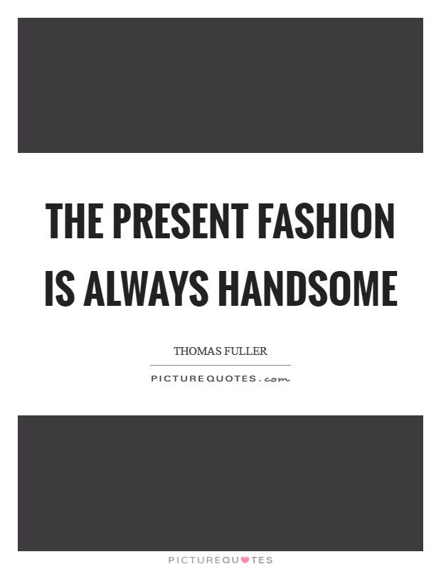 The present fashion is always handsome Picture Quote #1