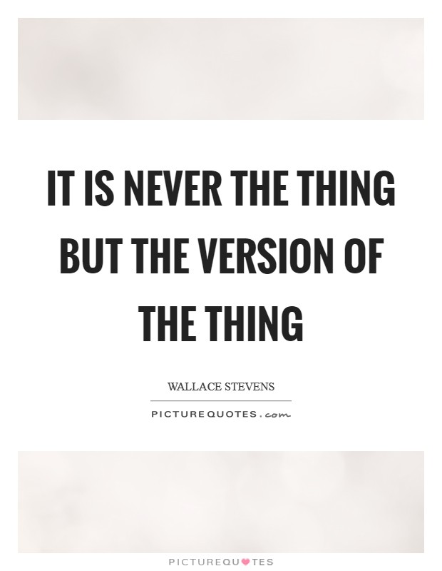 It is never the thing but the version of the thing Picture Quote #1
