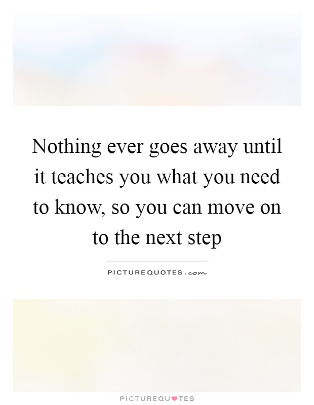 Nothing ever goes away until it teaches you what you need to know, so you can move on to the next step Picture Quote #1