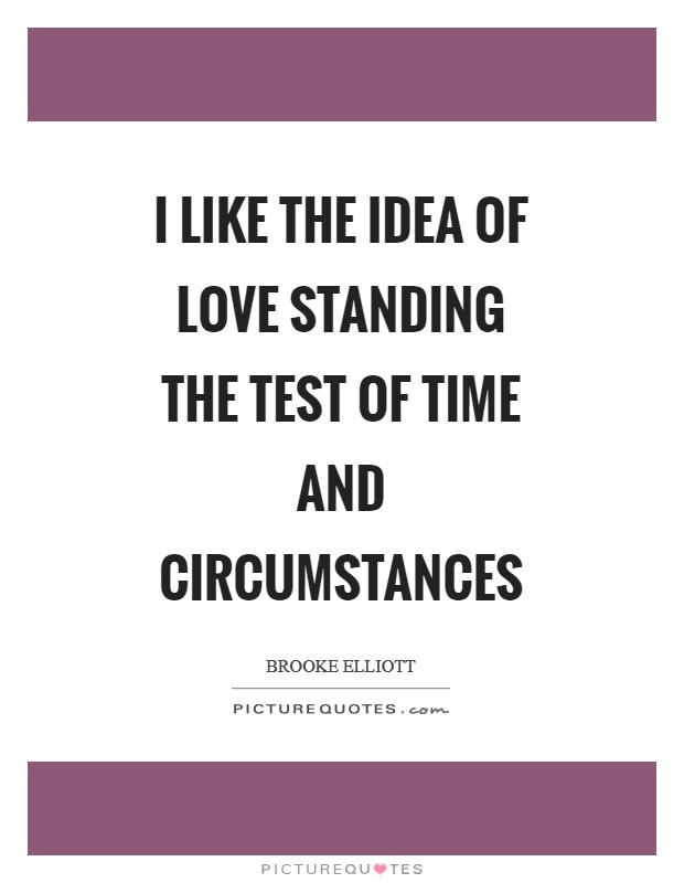 I like the idea of love standing the test of time and circumstances Picture Quote #1