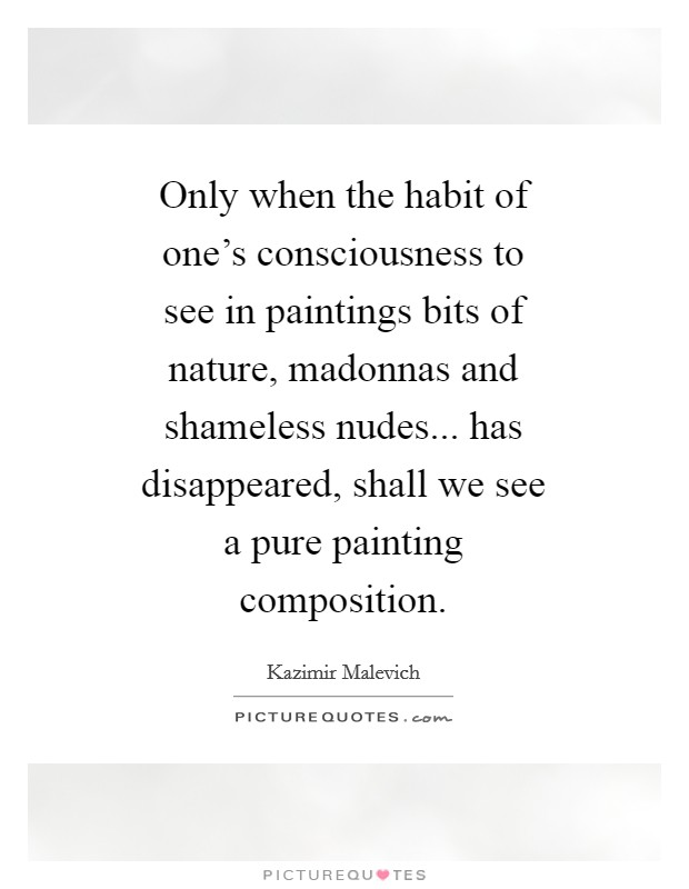 Only when the habit of one's consciousness to see in paintings bits of nature, madonnas and shameless nudes... has disappeared, shall we see a pure painting composition Picture Quote #1