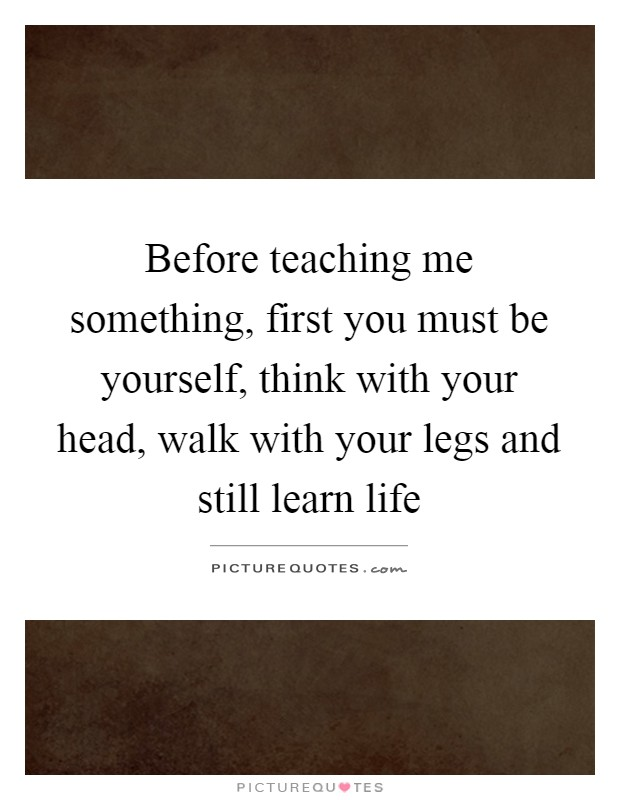 Before teaching me something, first you must be yourself, think with your head, walk with your legs and still learn life Picture Quote #1