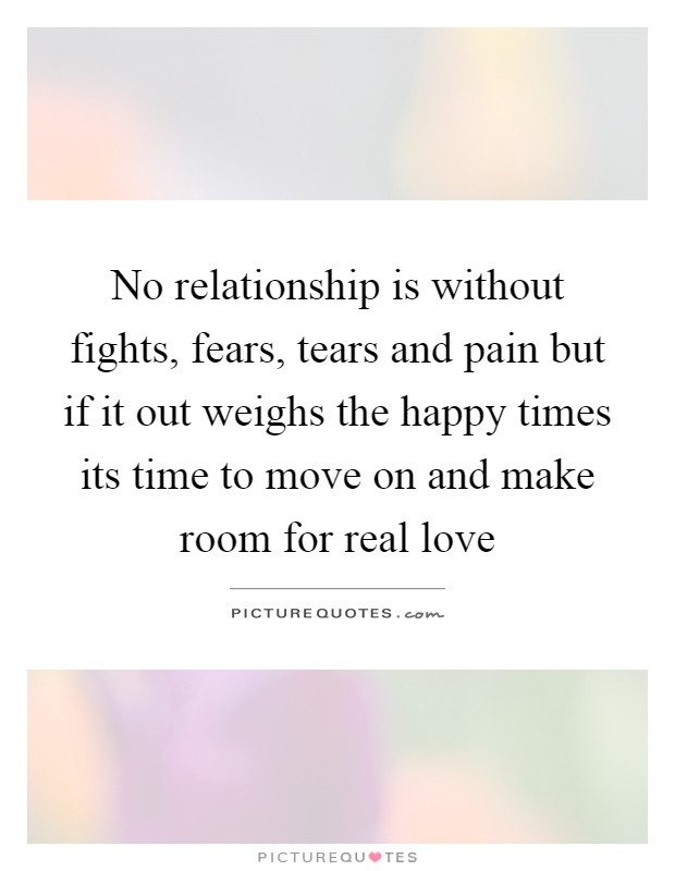 No relationship is without fights, fears, tears and pain but if it out weighs the happy times its time to move on and make room for real love Picture Quote #1