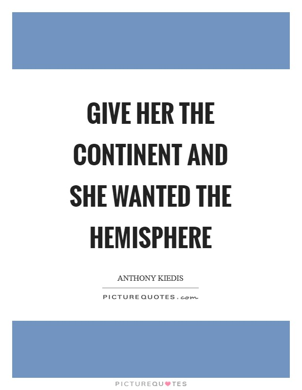Give her the continent and she wanted the hemisphere Picture Quote #1