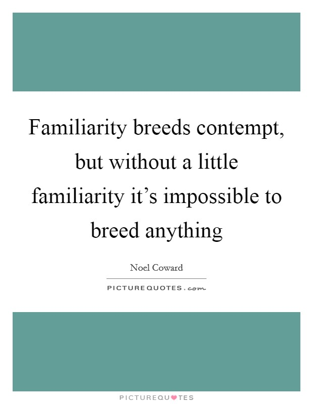 Familiarity breeds contempt, but without a little familiarity it's impossible to breed anything Picture Quote #1