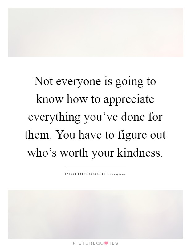 Not everyone is going to know how to appreciate everything you've done for them. You have to figure out who's worth your kindness Picture Quote #1
