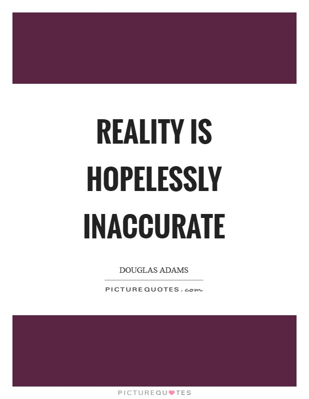 Reality is hopelessly inaccurate Picture Quote #1