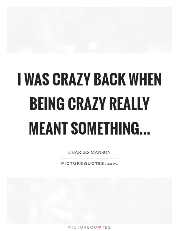 I was crazy back when being crazy really meant something Picture Quote #1