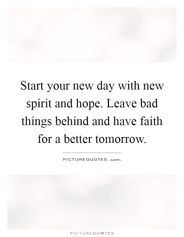 Start your new day with new spirit and hope. Leave bad things behind and have faith for a better tomorrow Picture Quote #1
