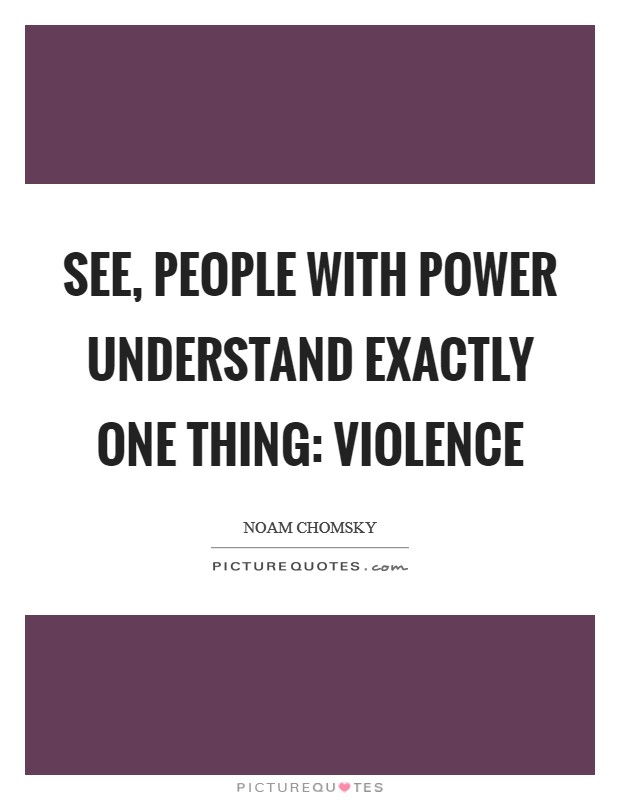 See, people with power understand exactly one thing: violence Picture Quote #1