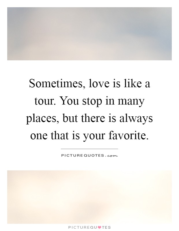 Sometimes, love is like a tour. You stop in many places, but there is always one that is your favorite Picture Quote #1