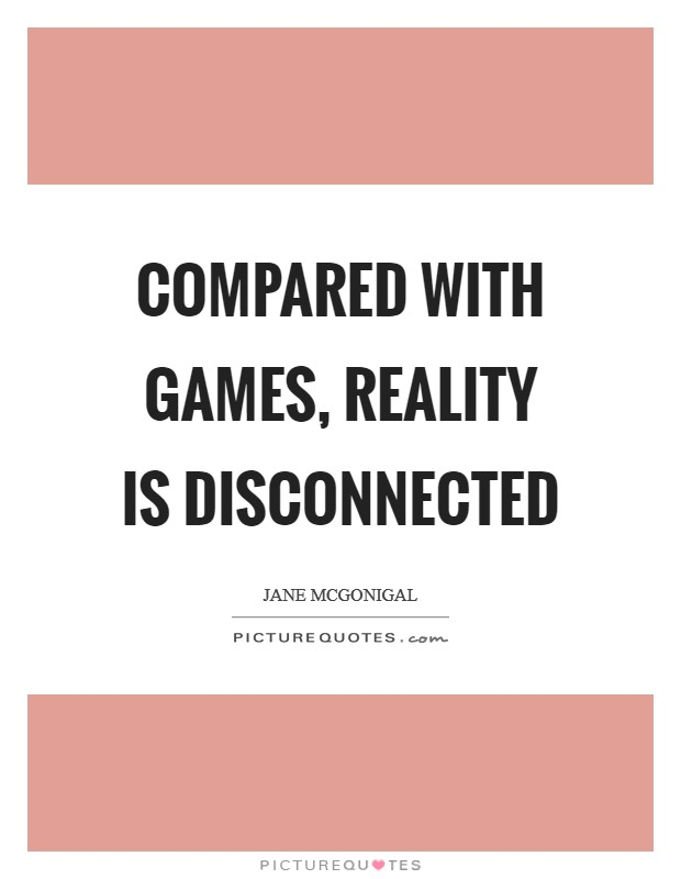 Compared with games, reality is disconnected Picture Quote #1