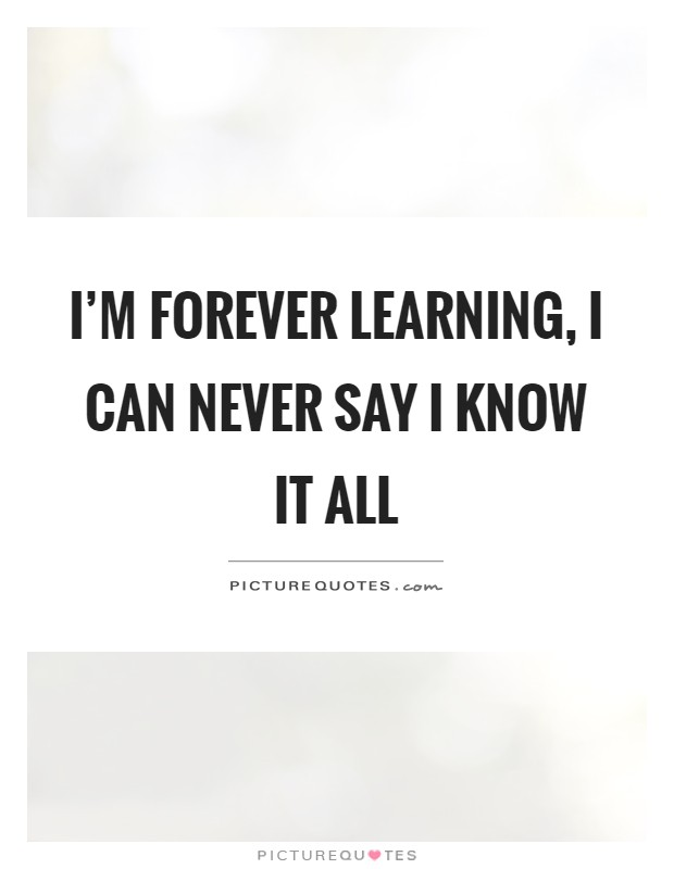 I'm forever learning, I can never say I know it all Picture Quote #1