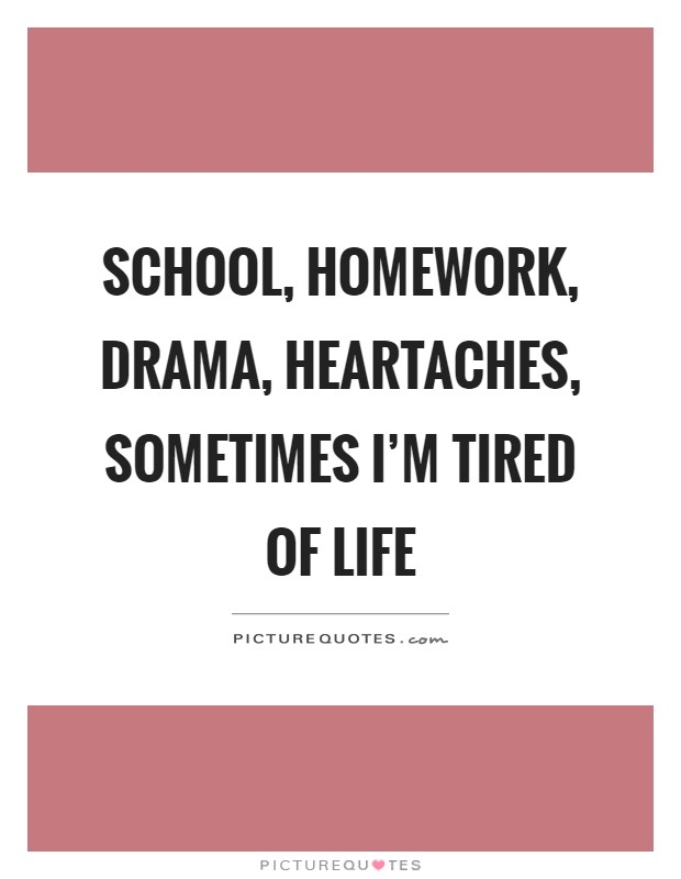 School, homework, drama, heartaches, sometimes I'm tired of life Picture Quote #1