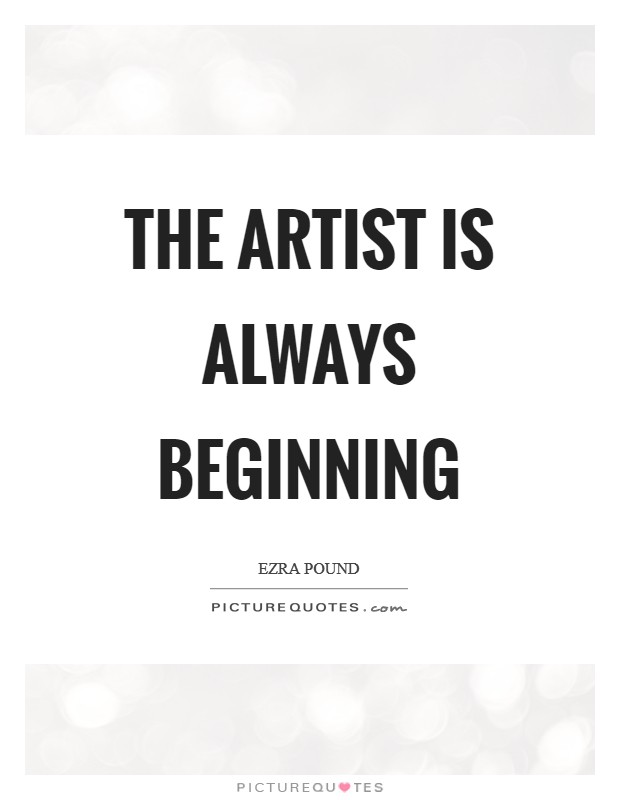 The artist is always beginning Picture Quote #1