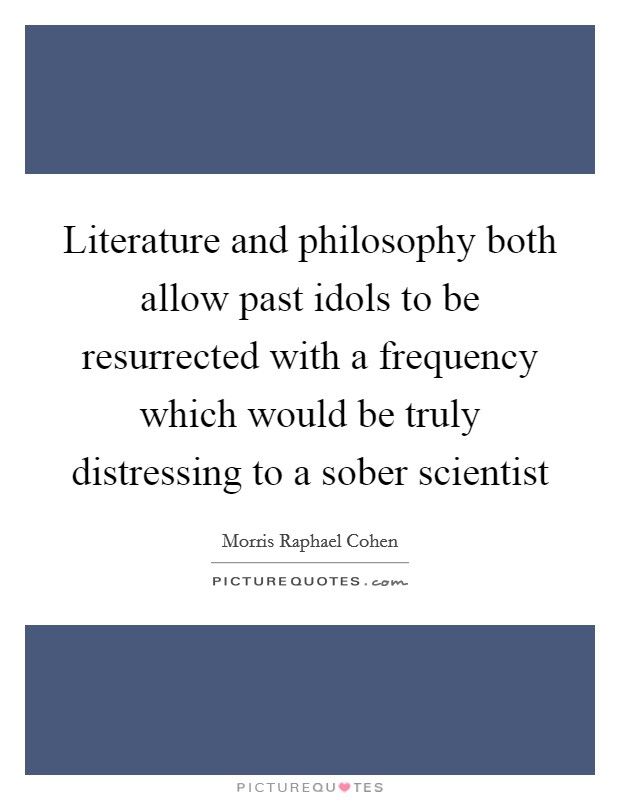 Literature and philosophy both allow past idols to be resurrected with a frequency which would be truly distressing to a sober scientist Picture Quote #1