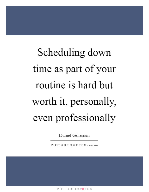 Scheduling down time as part of your routine is hard but worth it, personally, even professionally Picture Quote #1