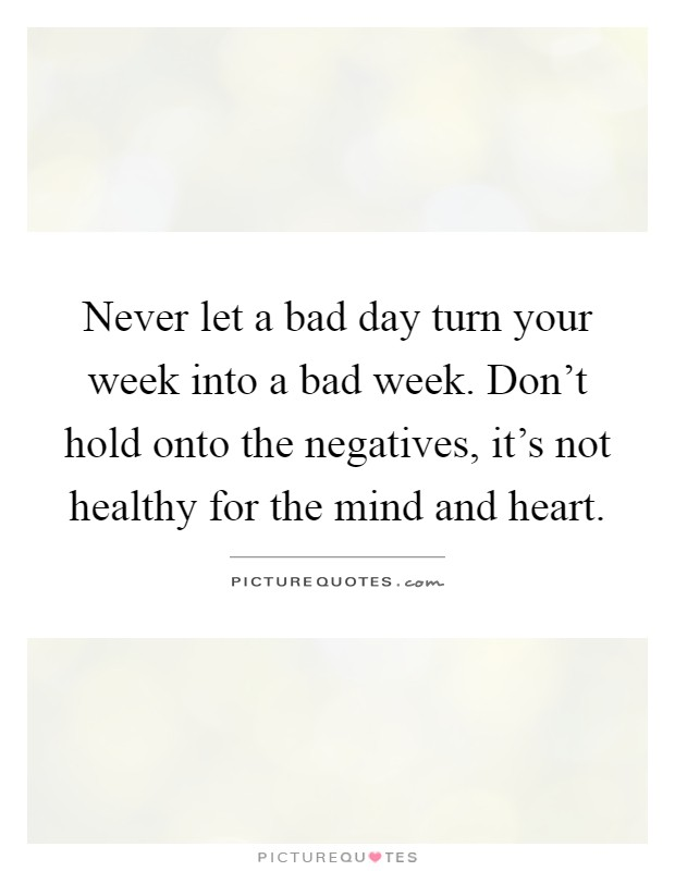 Never let a bad day turn your week into a bad week. Don't hold onto the negatives, it's not healthy for the mind and heart Picture Quote #1