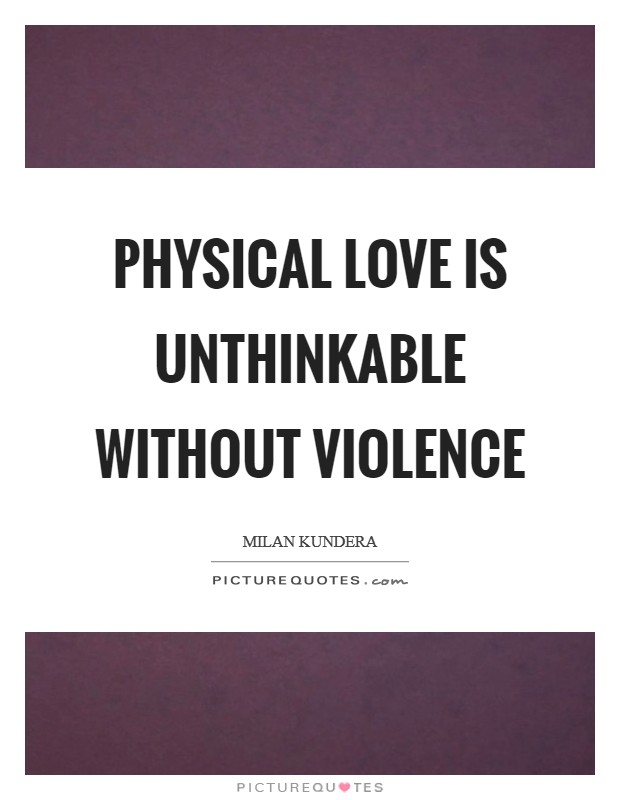 Physical love is unthinkable without violence Picture Quote #1
